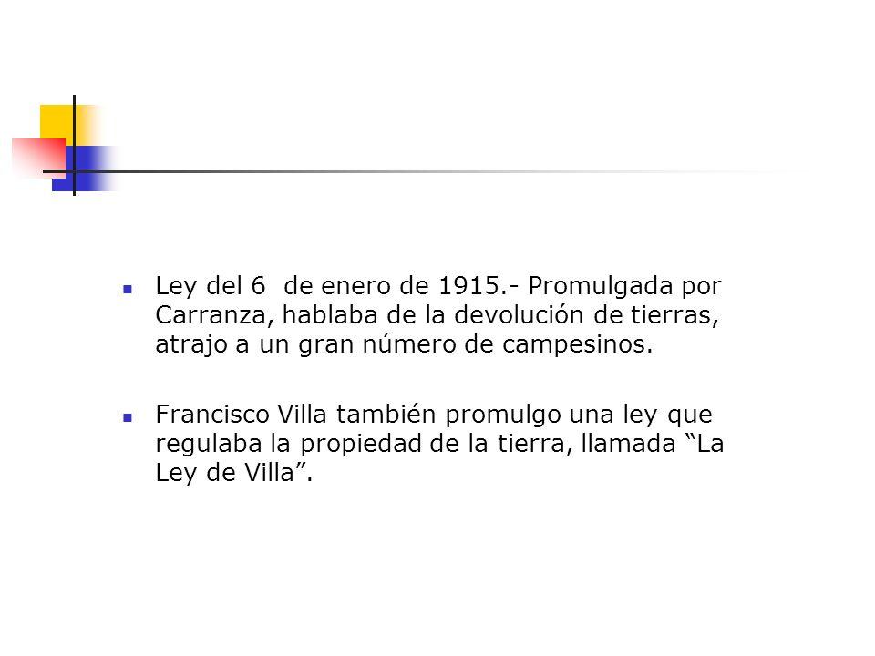 Ley del 6 de enero de 1915.- Promulgada por Carranza, hablaba de la devolución de tierras, atrajo a un gran número de campesinos. Francisco Villa tamb