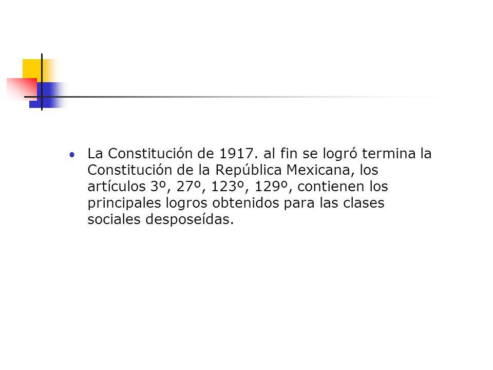 La Constitución de 1917. al fin se logró termina la Constitución de la República Mexicana, los artículos 3º, 27º, 123º, 129º, contienen los principale