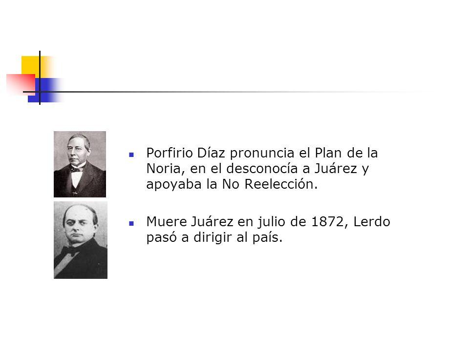 Porfirio Díaz pronuncia el Plan de la Noria, en el desconocía a Juárez y apoyaba la No Reelección. Muere Juárez en julio de 1872, Lerdo pasó a dirigir