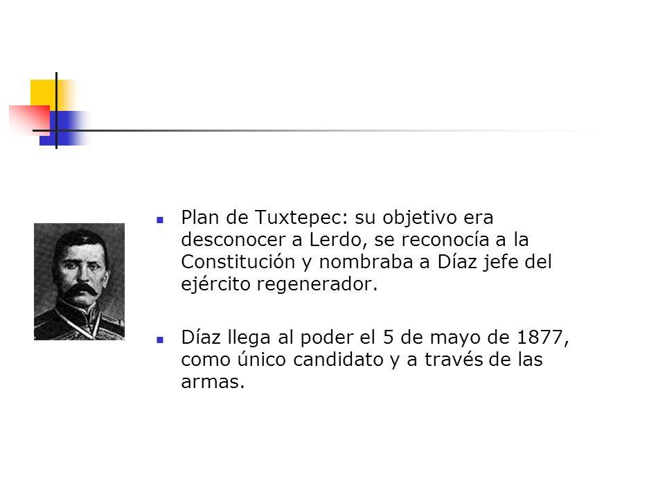 Plan de Tuxtepec: su objetivo era desconocer a Lerdo, se reconocía a la Constitución y nombraba a Díaz jefe del ejército regenerador. Díaz llega al po