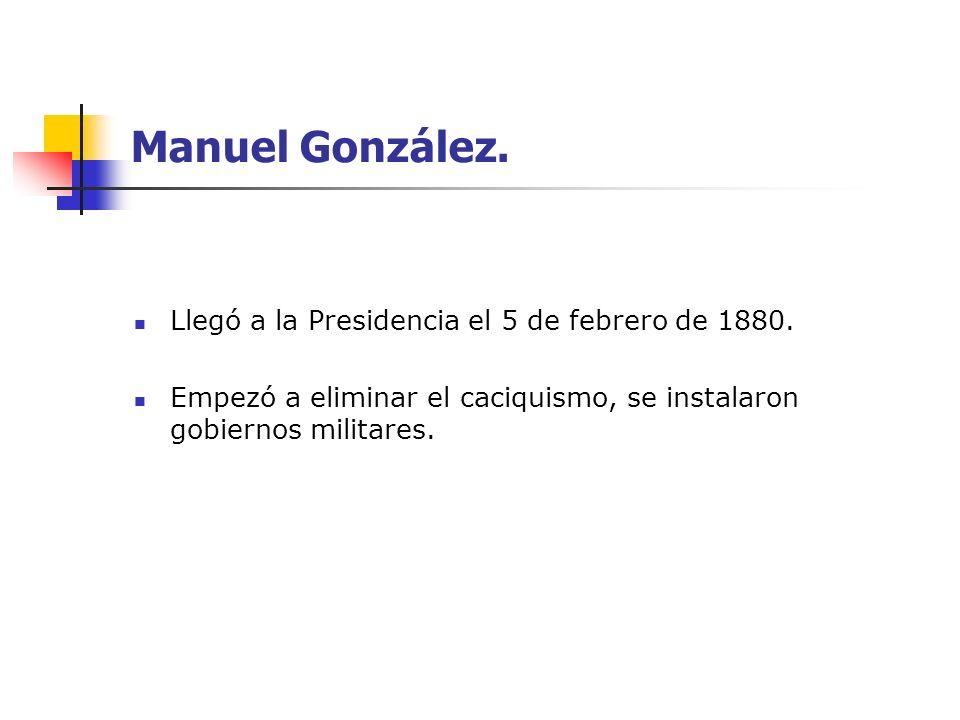 Manuel González. Llegó a la Presidencia el 5 de febrero de 1880. Empezó a eliminar el caciquismo, se instalaron gobiernos militares.