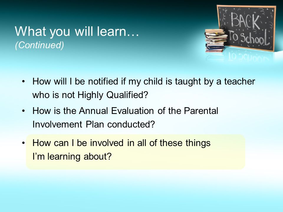 What you will learn… (Continued) How will I be notified if my child is taught by a teacher who is not Highly Qualified.