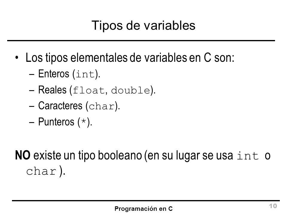 Programación en C 10 Tipos de variables Los tipos elementales de variables en C son: –Enteros ( int ). –Reales ( float, double ). –Caracteres ( char )