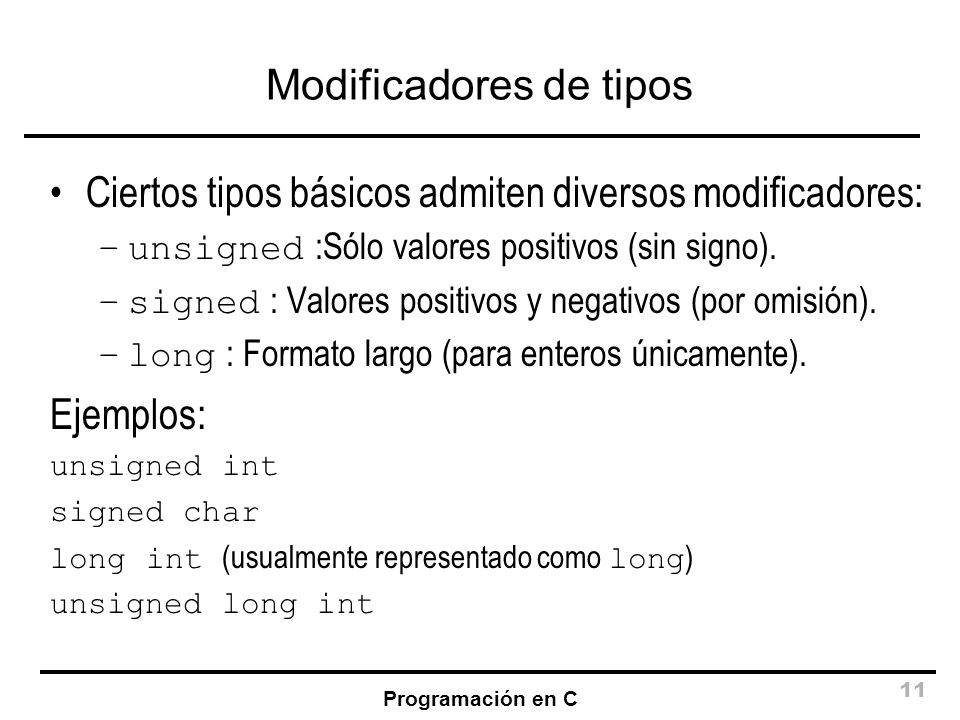 Programación en C 11 Modificadores de tipos Ciertos tipos básicos admiten diversos modificadores: –unsigned :Sólo valores positivos (sin signo). –sign