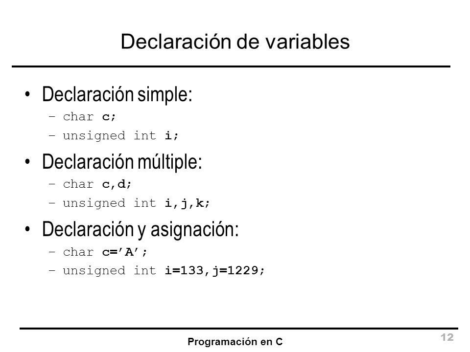 Programación en C 12 Declaración de variables Declaración simple: –char c; –unsigned int i; Declaración múltiple: –char c,d; –unsigned int i,j,k; Decl