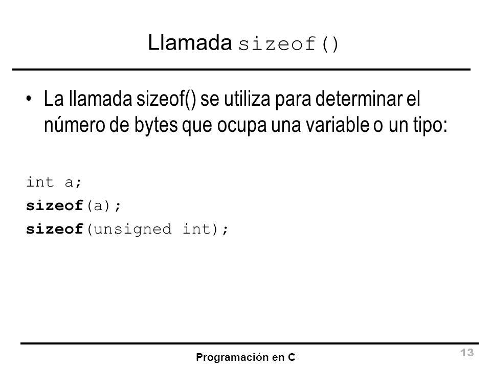 Programación en C 13 Llamada sizeof() La llamada sizeof() se utiliza para determinar el número de bytes que ocupa una variable o un tipo: int a; sizeo