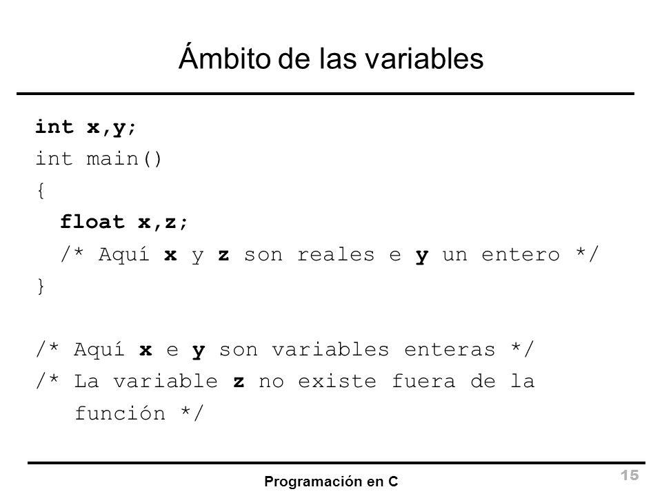 Programación en C 15 Ámbito de las variables int x,y; int main() { float x,z; /* Aquí x y z son reales e y un entero */ } /* Aquí x e y son variables