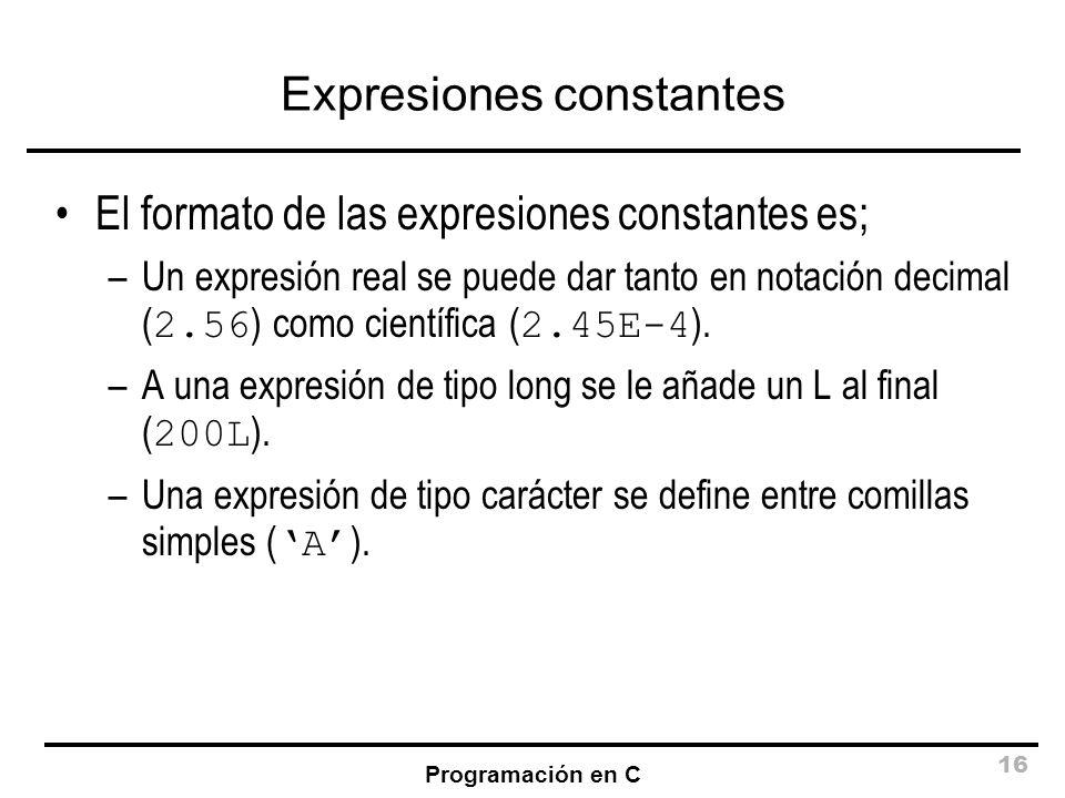 Programación en C 16 Expresiones constantes El formato de las expresiones constantes es; –Un expresión real se puede dar tanto en notación decimal ( 2