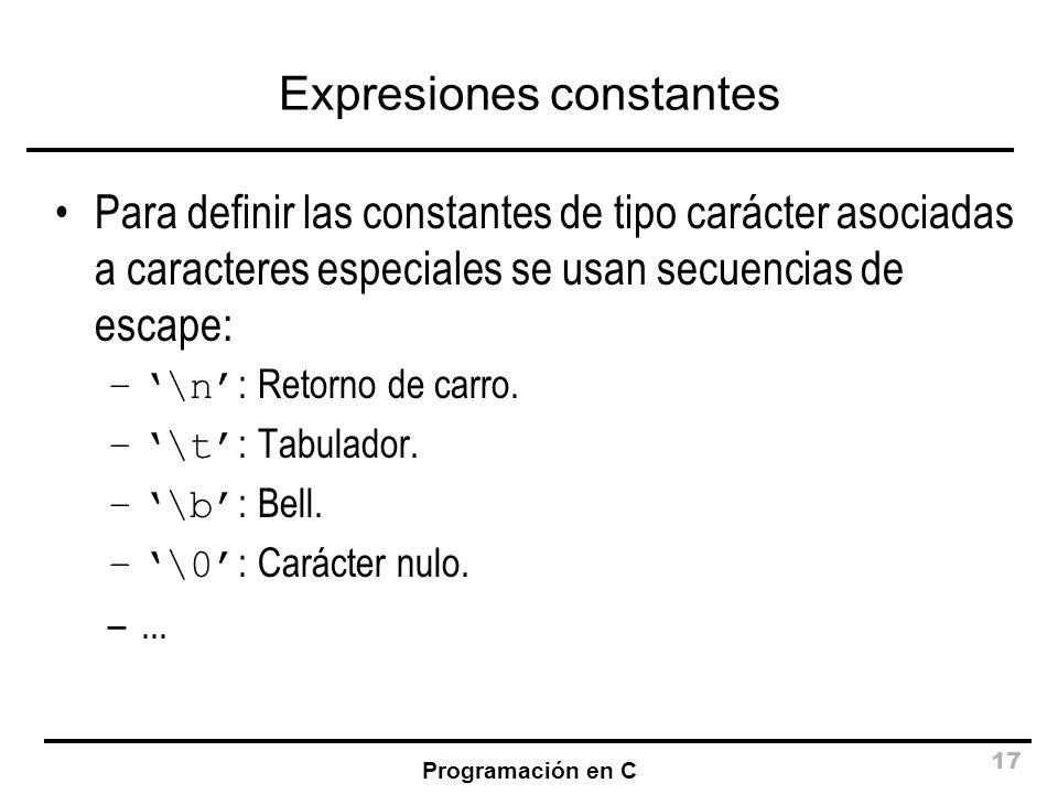 Programación en C 17 Expresiones constantes Para definir las constantes de tipo carácter asociadas a caracteres especiales se usan secuencias de escap