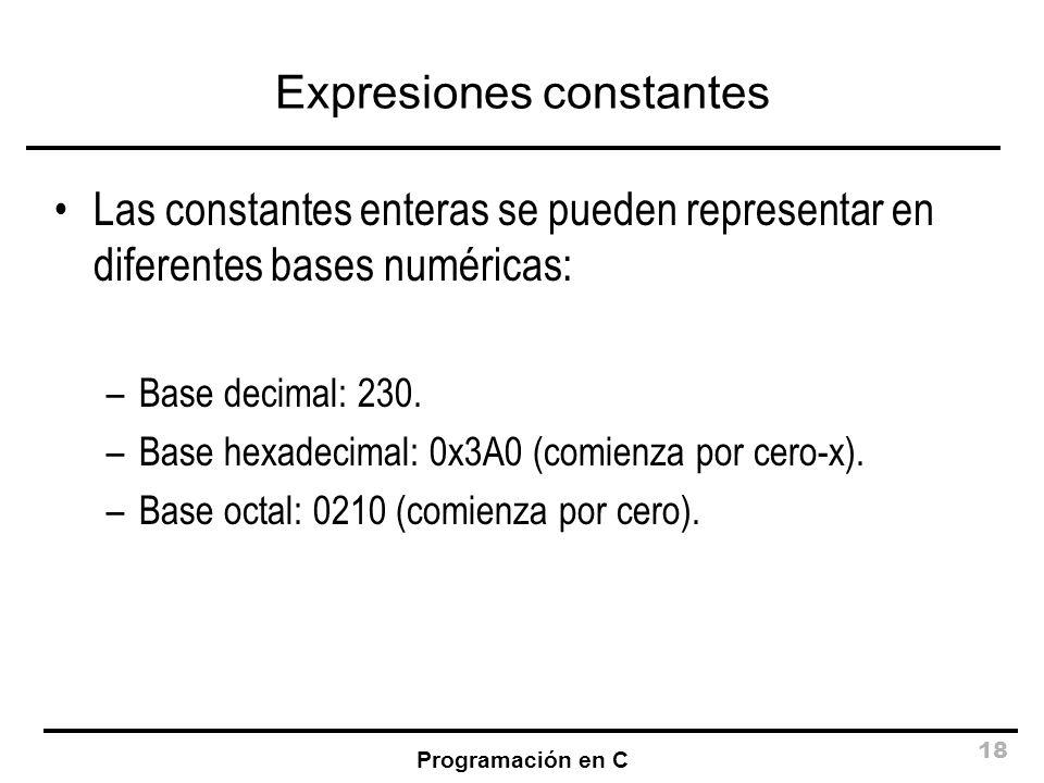 Programación en C 18 Expresiones constantes Las constantes enteras se pueden representar en diferentes bases numéricas: –Base decimal: 230. –Base hexa