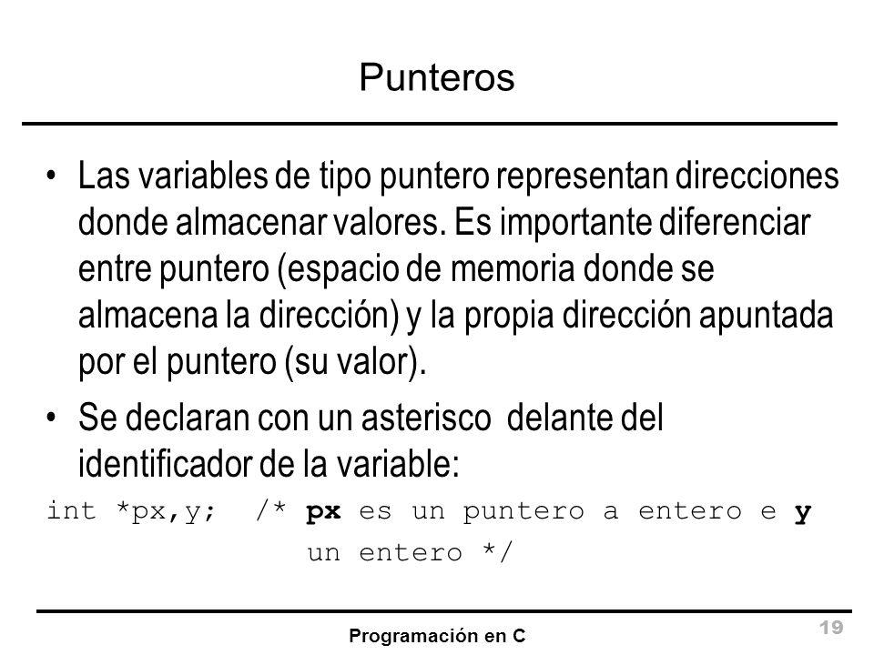 Programación en C 19 Punteros Las variables de tipo puntero representan direcciones donde almacenar valores. Es importante diferenciar entre puntero (