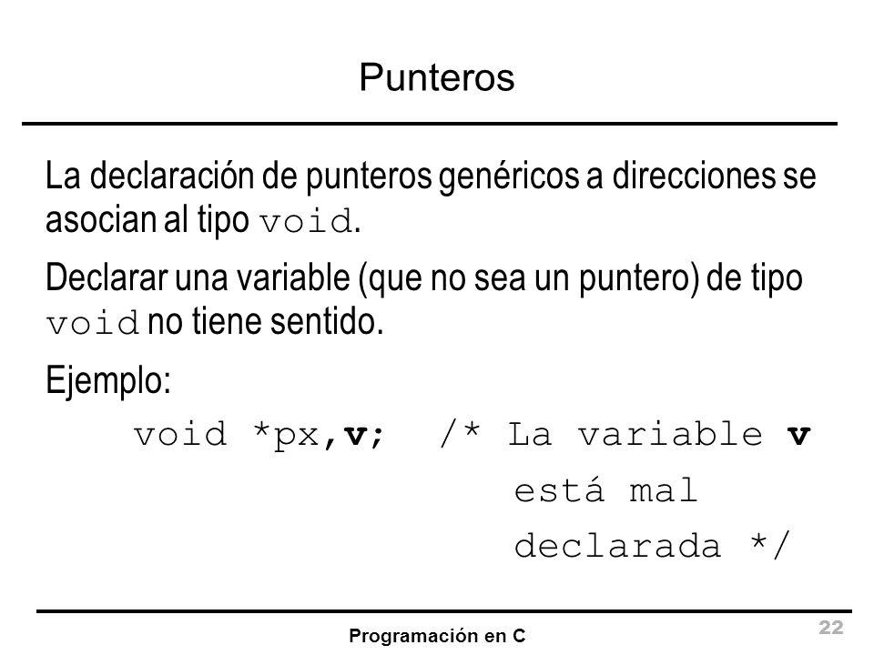Programación en C 22 Punteros La declaración de punteros genéricos a direcciones se asocian al tipo void. Declarar una variable (que no sea un puntero