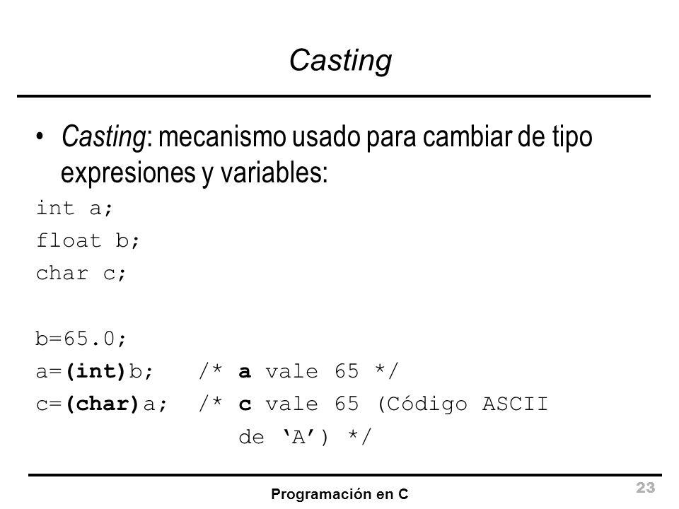 Programación en C 23 Casting Casting : mecanismo usado para cambiar de tipo expresiones y variables: int a; float b; char c; b=65.0; a=(int)b; /* a va