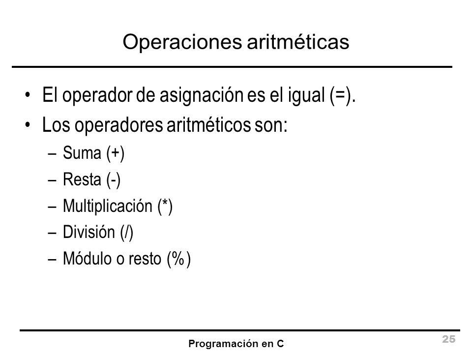 Programación en C 25 Operaciones aritméticas El operador de asignación es el igual (=). Los operadores aritméticos son: –Suma (+) –Resta (-) –Multipli