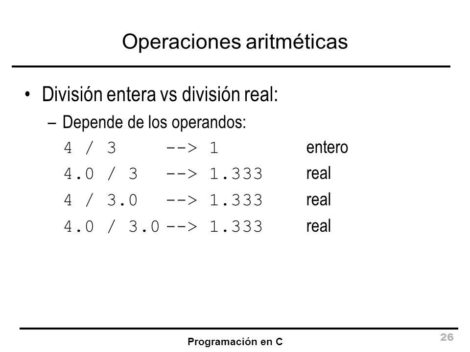 Programación en C 26 Operaciones aritméticas División entera vs división real: –Depende de los operandos: 4 / 3 --> 1 entero 4.0 / 3 --> 1.333 real 4