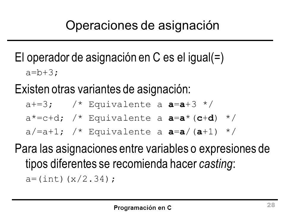 Programación en C 28 Operaciones de asignación El operador de asignación en C es el igual(=) a=b+3; Existen otras variantes de asignación: a+=3; /* Eq