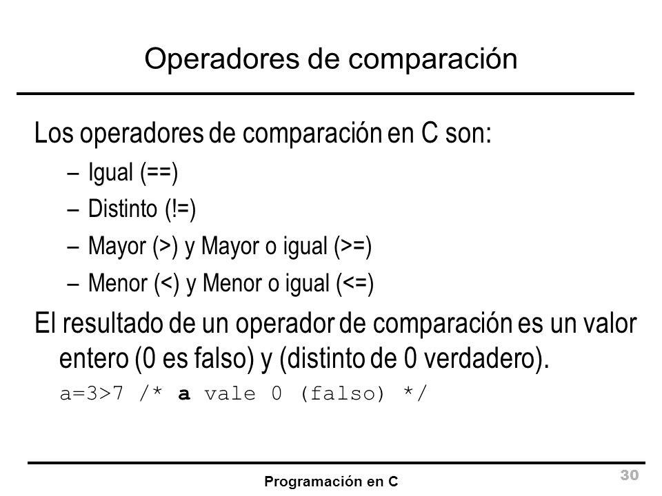 Programación en C 30 Operadores de comparación Los operadores de comparación en C son: –Igual (==) –Distinto (!=) –Mayor (>) y Mayor o igual (>=) –Men