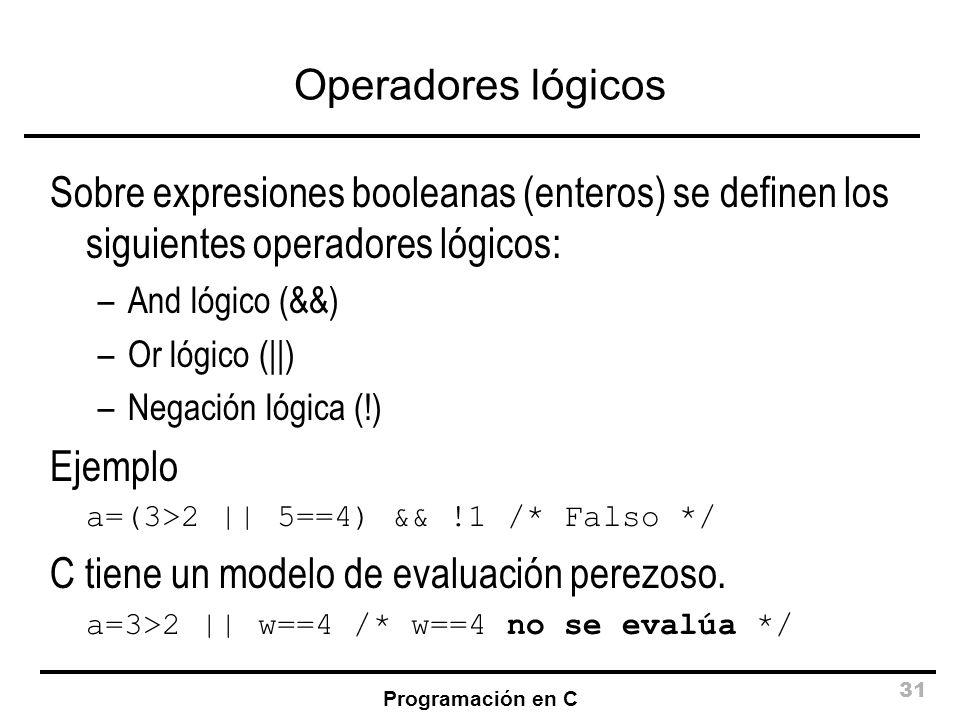 Programación en C 31 Operadores lógicos Sobre expresiones booleanas (enteros) se definen los siguientes operadores lógicos: –And lógico (&&) –Or lógic