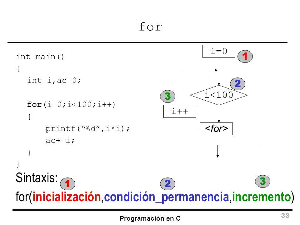 Programación en C 33 for int main() { int i,ac=0; for(i=0;i<100;i++) { printf(%d,i*i); ac+=i; } i<100 i=0 i++ Sintaxis: for( inicialización, condición