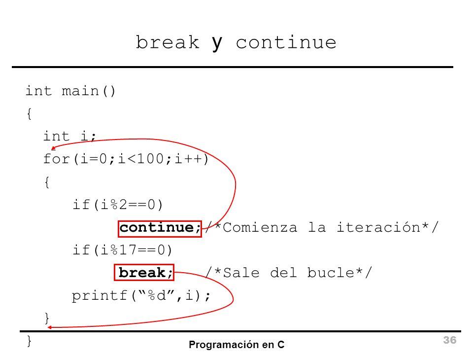Programación en C 36 break y continue int main() { int i; for(i=0;i<100;i++) { if(i%2==0) continue;/*Comienza la iteración*/ if(i%17==0) break; /*Sale