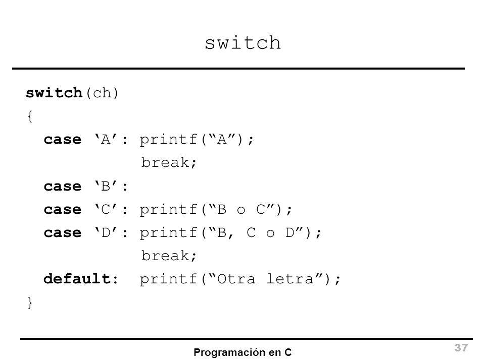 Programación en C 37 switch switch(ch) { case A: printf(A); break; case B: case C: printf(B o C); case D: printf(B, C o D); break; default: printf(Otr