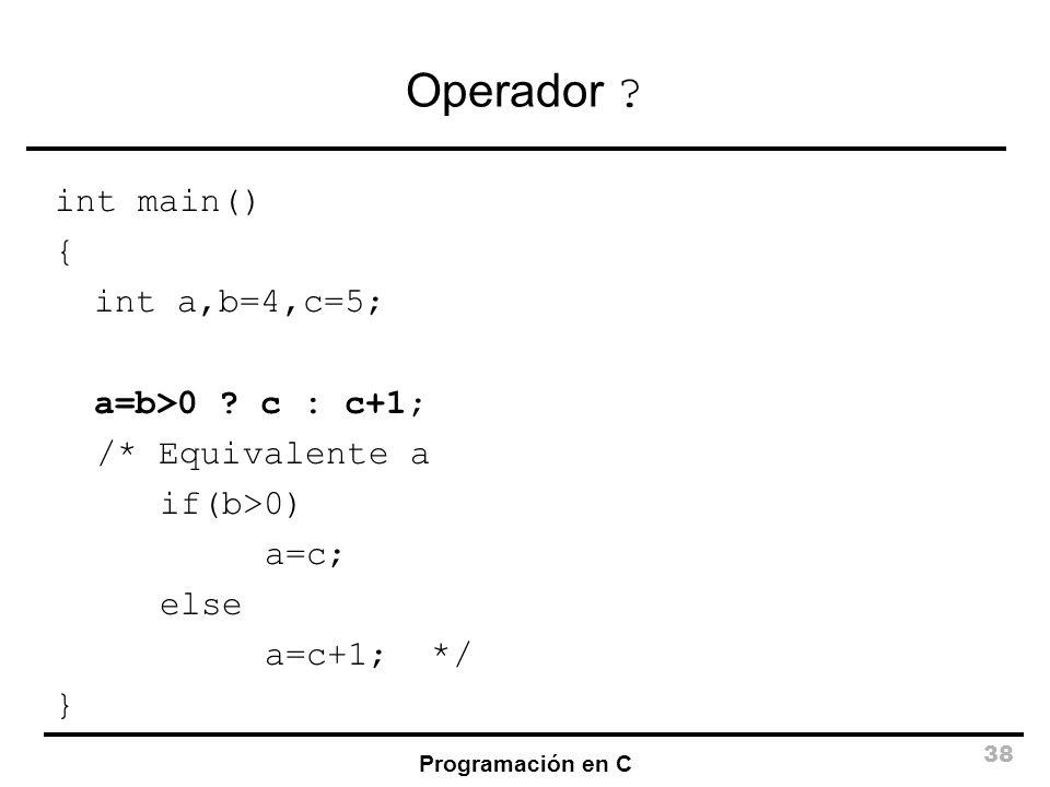 Programación en C 38 Operador ? int main() { int a,b=4,c=5; a=b>0 ? c : c+1; /* Equivalente a if(b>0) a=c; else a=c+1; */ }