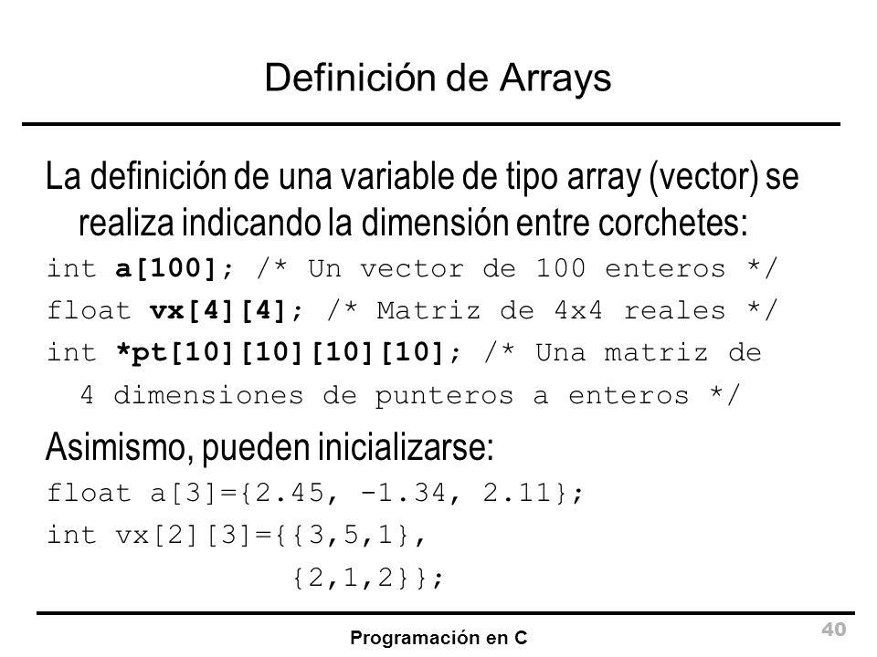 Programación en C 40 Definición de Arrays La definición de una variable de tipo array (vector) se realiza indicando la dimensión entre corchetes: int