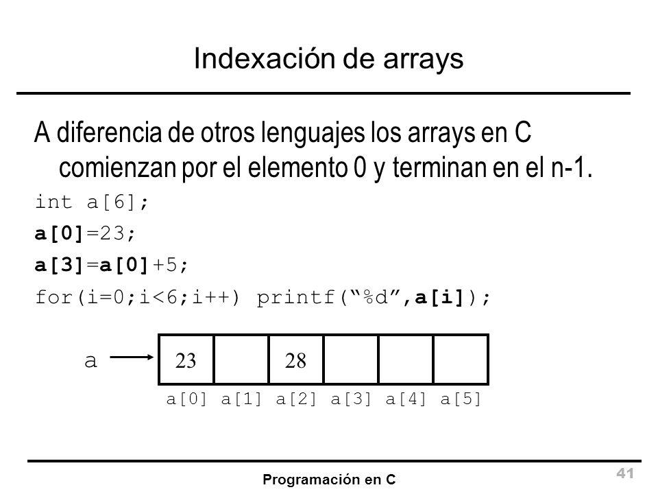 Programación en C 41 Indexación de arrays A diferencia de otros lenguajes los arrays en C comienzan por el elemento 0 y terminan en el n-1. int a[6];