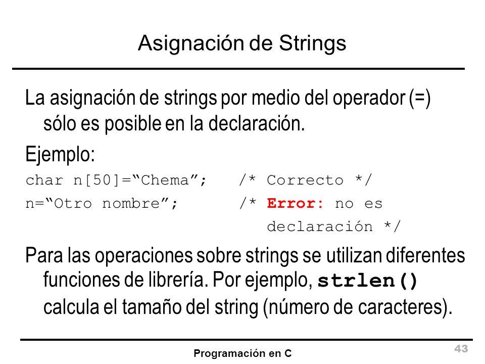 Programación en C 43 Asignación de Strings La asignación de strings por medio del operador (=) sólo es posible en la declaración. Ejemplo: char n[50]=