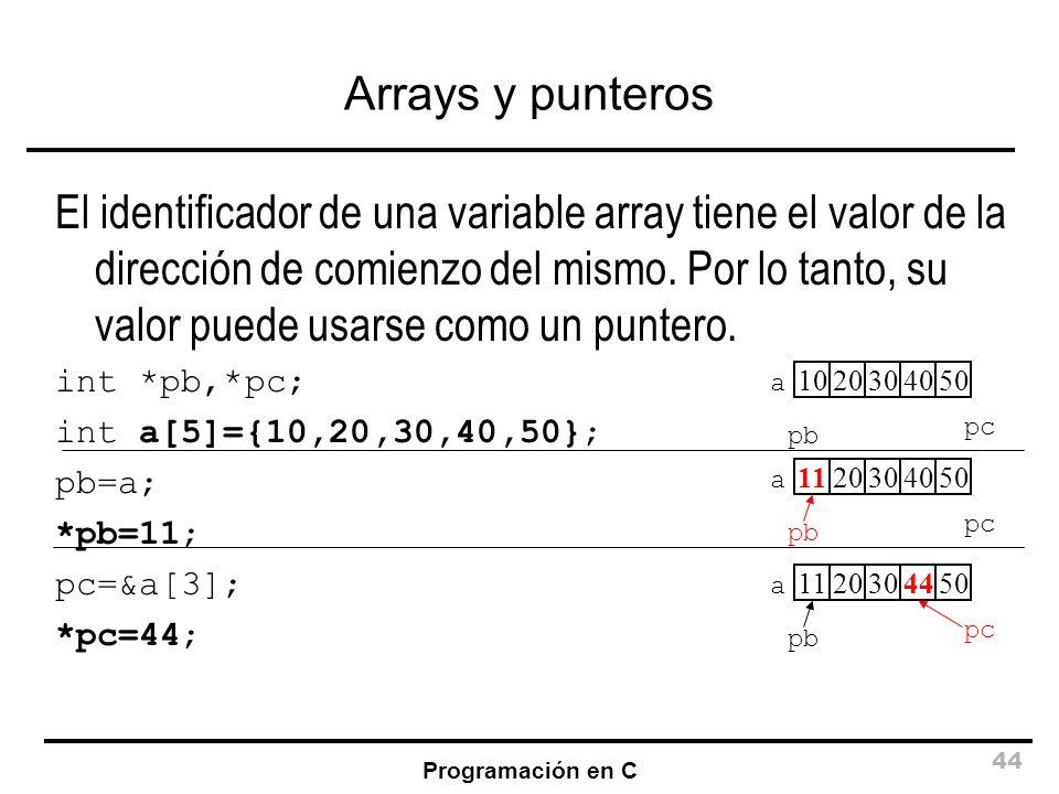 Programación en C 44 Arrays y punteros El identificador de una variable array tiene el valor de la dirección de comienzo del mismo. Por lo tanto, su v