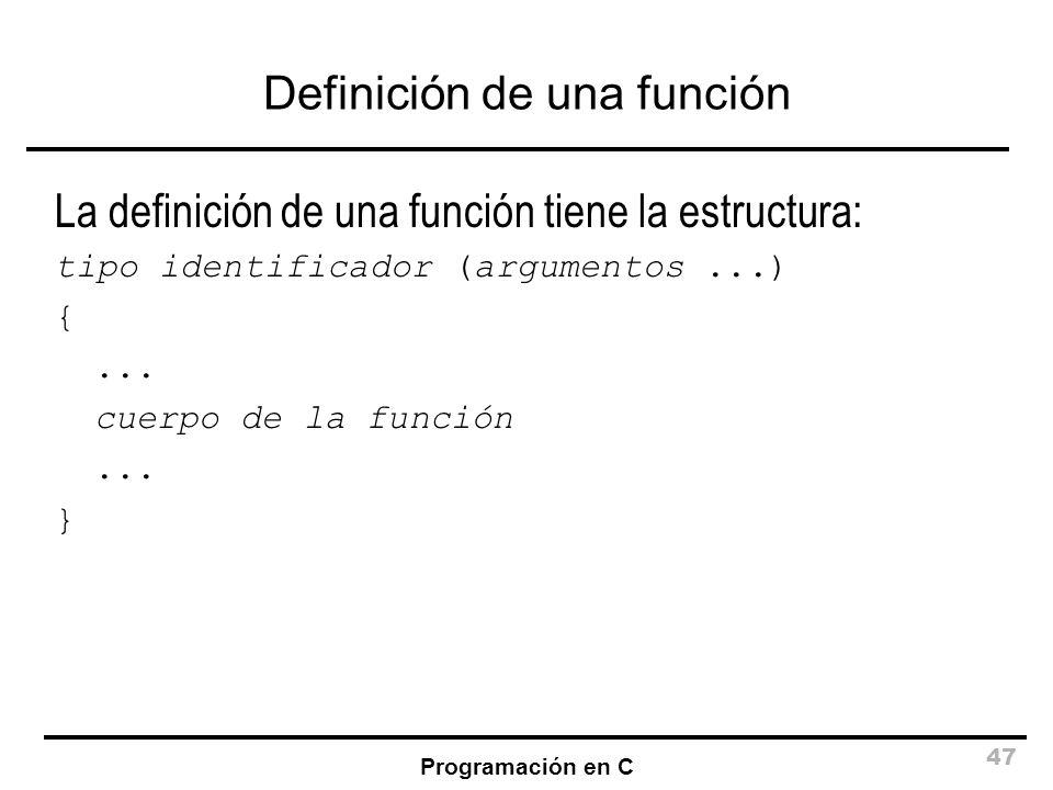 Programación en C 47 Definición de una función La definición de una función tiene la estructura: tipo identificador (argumentos...) {... cuerpo de la