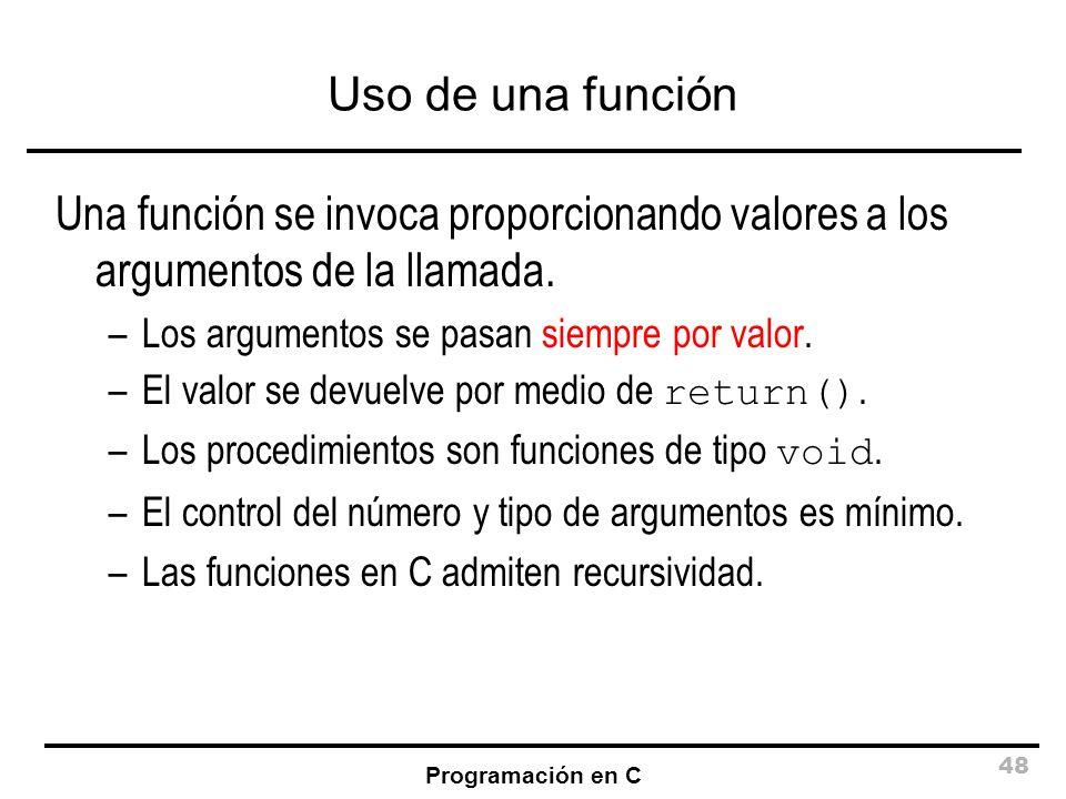 Programación en C 48 Uso de una función Una función se invoca proporcionando valores a los argumentos de la llamada. –Los argumentos se pasan siempre