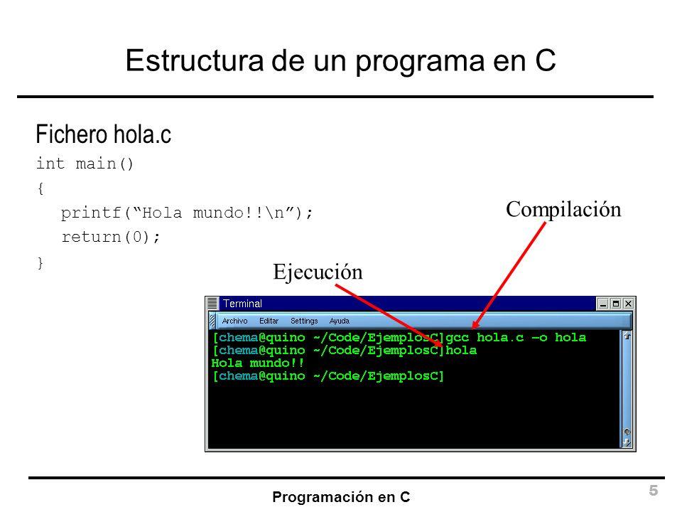 Programación en C 5 Estructura de un programa en C Fichero hola.c int main() { printf(Hola mundo!!\n); return(0); } Compilación Ejecución