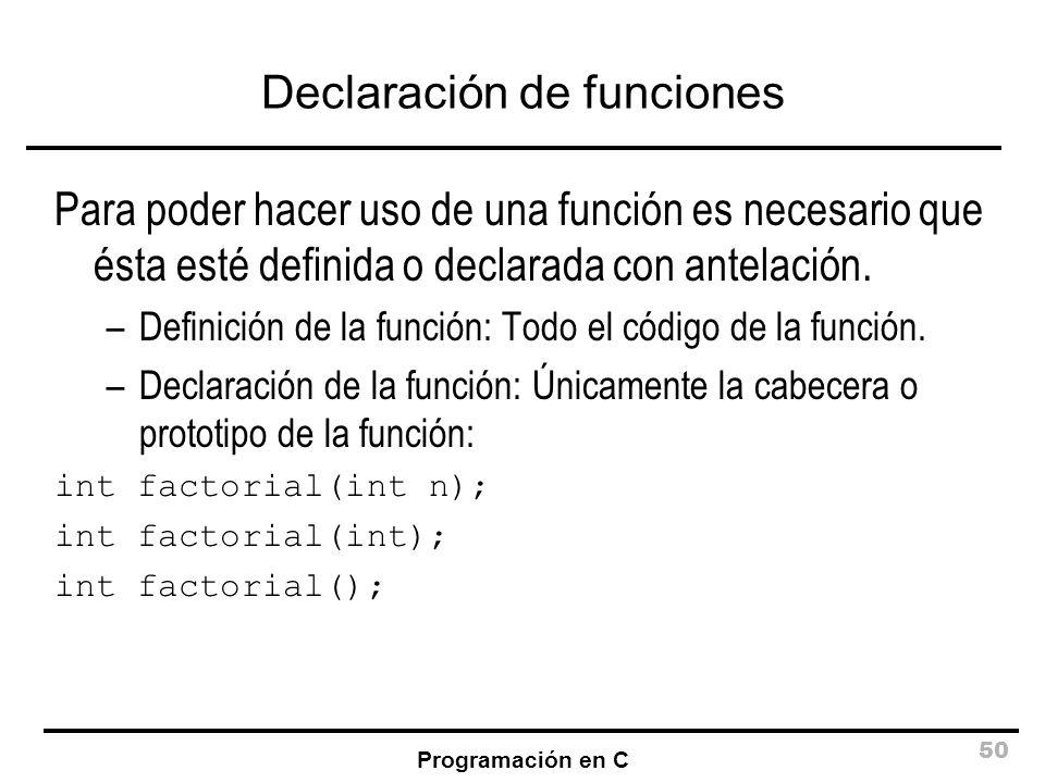 Programación en C 50 Declaración de funciones Para poder hacer uso de una función es necesario que ésta esté definida o declarada con antelación. –Def