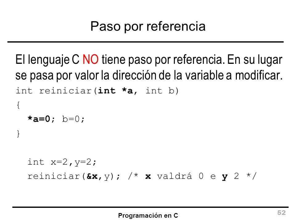 Programación en C 52 Paso por referencia El lenguaje C NO tiene paso por referencia. En su lugar se pasa por valor la dirección de la variable a modif