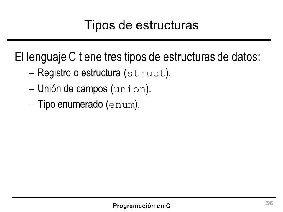 Programación en C 56 Tipos de estructuras El lenguaje C tiene tres tipos de estructuras de datos: –Registro o estructura ( struct ). –Unión de campos