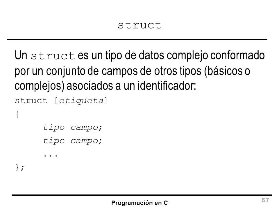 Programación en C 57 struct Un struct es un tipo de datos complejo conformado por un conjunto de campos de otros tipos (básicos o complejos) asociados