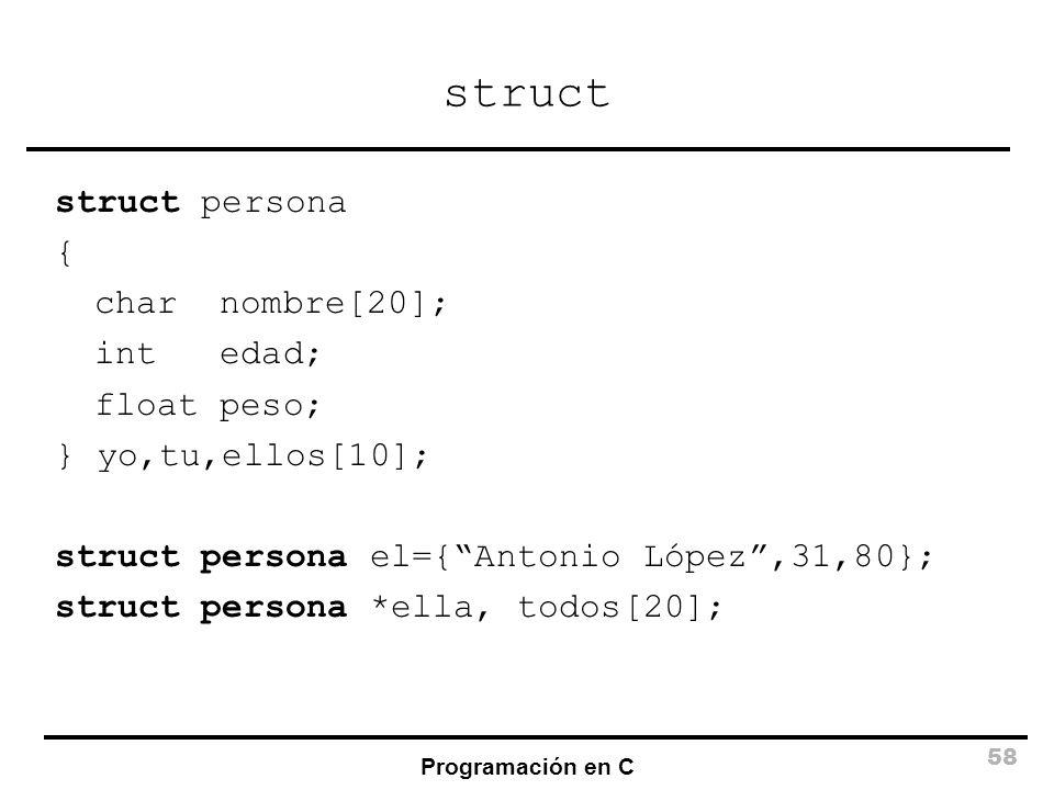 Programación en C 58 struct struct persona { char nombre[20]; int edad; float peso; } yo,tu,ellos[10]; struct persona el={Antonio López,31,80}; struct