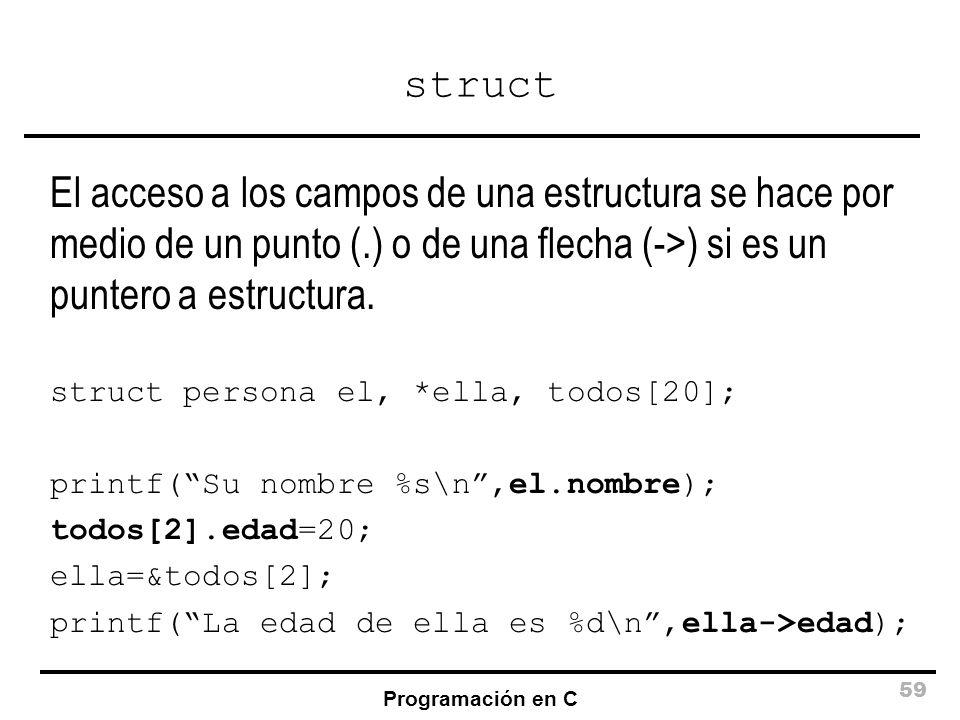 Programación en C 59 struct El acceso a los campos de una estructura se hace por medio de un punto (.) o de una flecha (->) si es un puntero a estruct