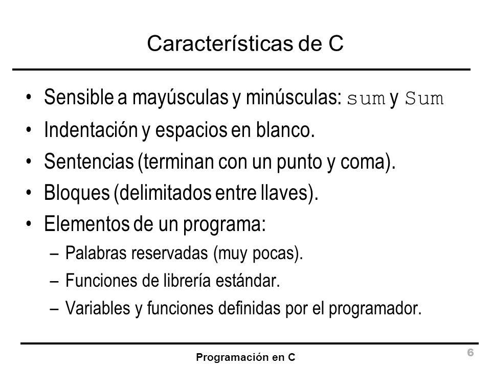 Programación en C 6 Características de C Sensible a mayúsculas y minúsculas: sum y Sum Indentación y espacios en blanco. Sentencias (terminan con un p