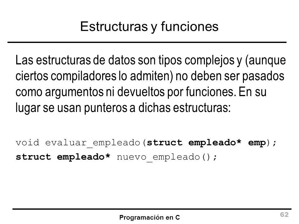 Programación en C 62 Estructuras y funciones Las estructuras de datos son tipos complejos y (aunque ciertos compiladores lo admiten) no deben ser pasa