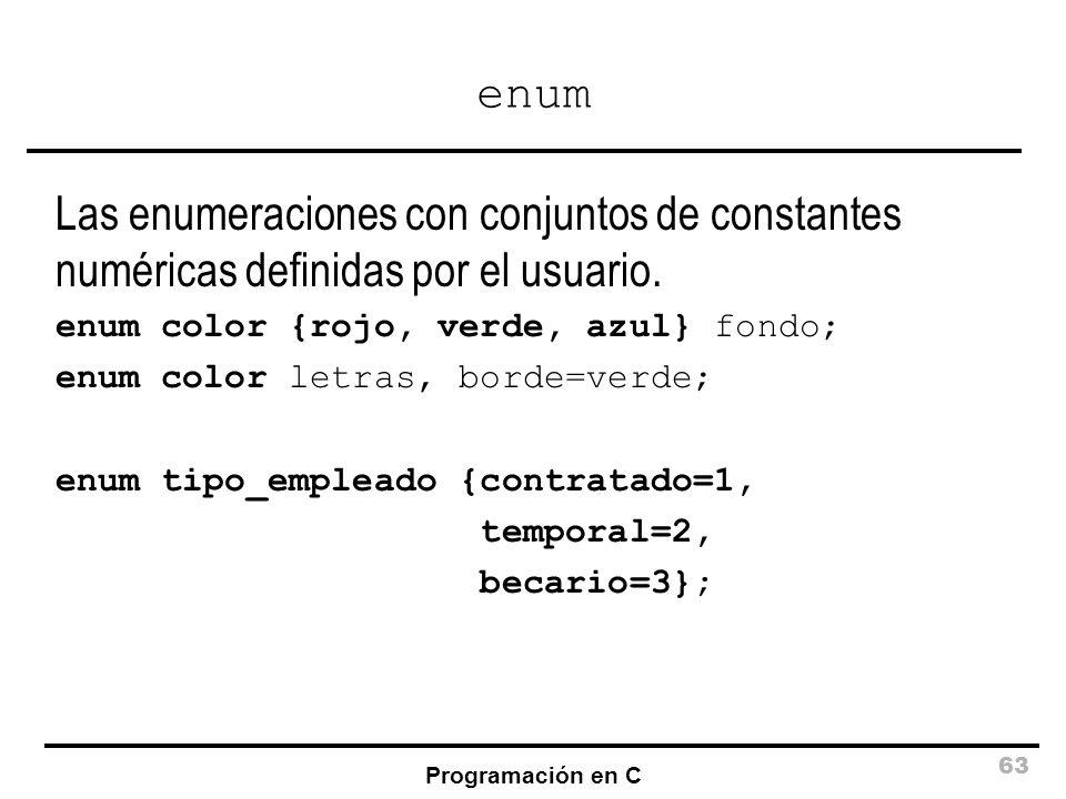 Programación en C 63 enum Las enumeraciones con conjuntos de constantes numéricas definidas por el usuario. enum color {rojo, verde, azul} fondo; enum