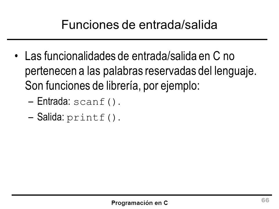 Programación en C 66 Funciones de entrada/salida Las funcionalidades de entrada/salida en C no pertenecen a las palabras reservadas del lenguaje. Son