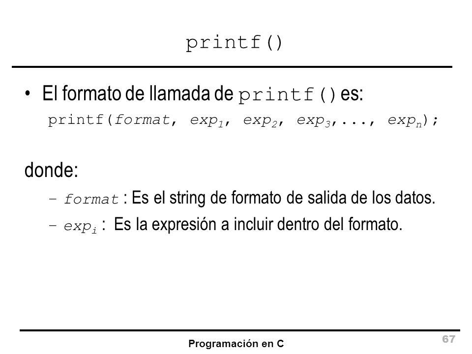 Programación en C 67 printf() El formato de llamada de printf() es: printf(format, exp 1, exp 2, exp 3,..., exp n ); donde: –format : Es el string de