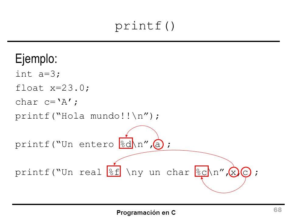 Programación en C 68 printf() Ejemplo: int a=3; float x=23.0; char c=A; printf(Hola mundo!!\n); printf(Un entero %d\n,a); printf(Un real %f \ny un cha