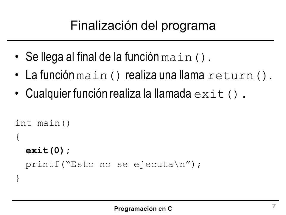 Programación en C 7 Finalización del programa Se llega al final de la función main(). La función main() realiza una llama return(). Cualquier función