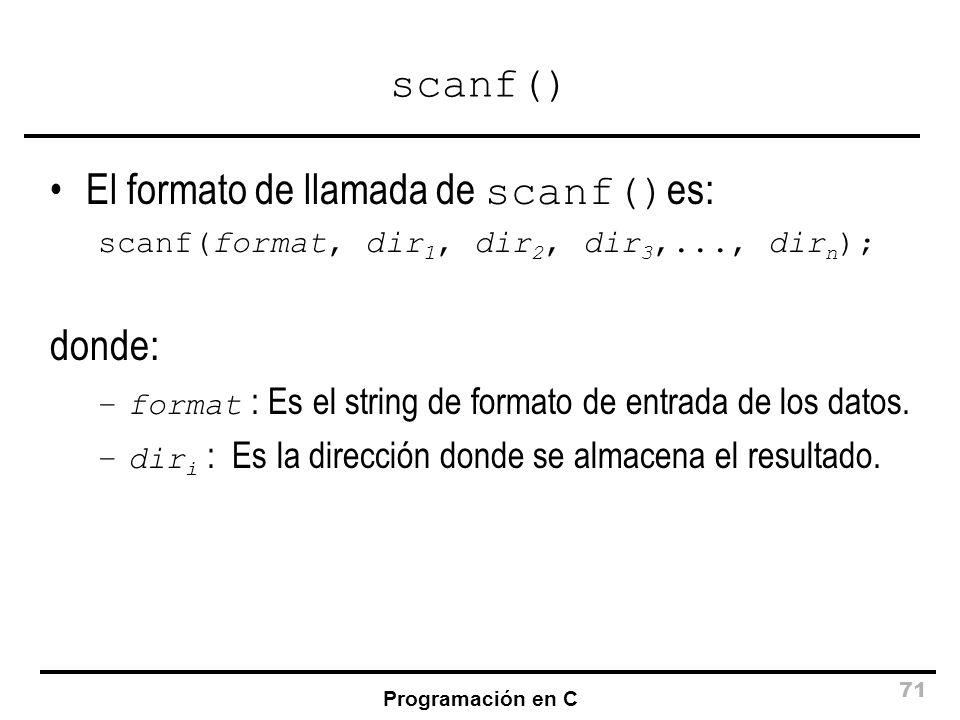 Programación en C 71 scanf() El formato de llamada de scanf() es: scanf(format, dir 1, dir 2, dir 3,..., dir n ); donde: –format : Es el string de for
