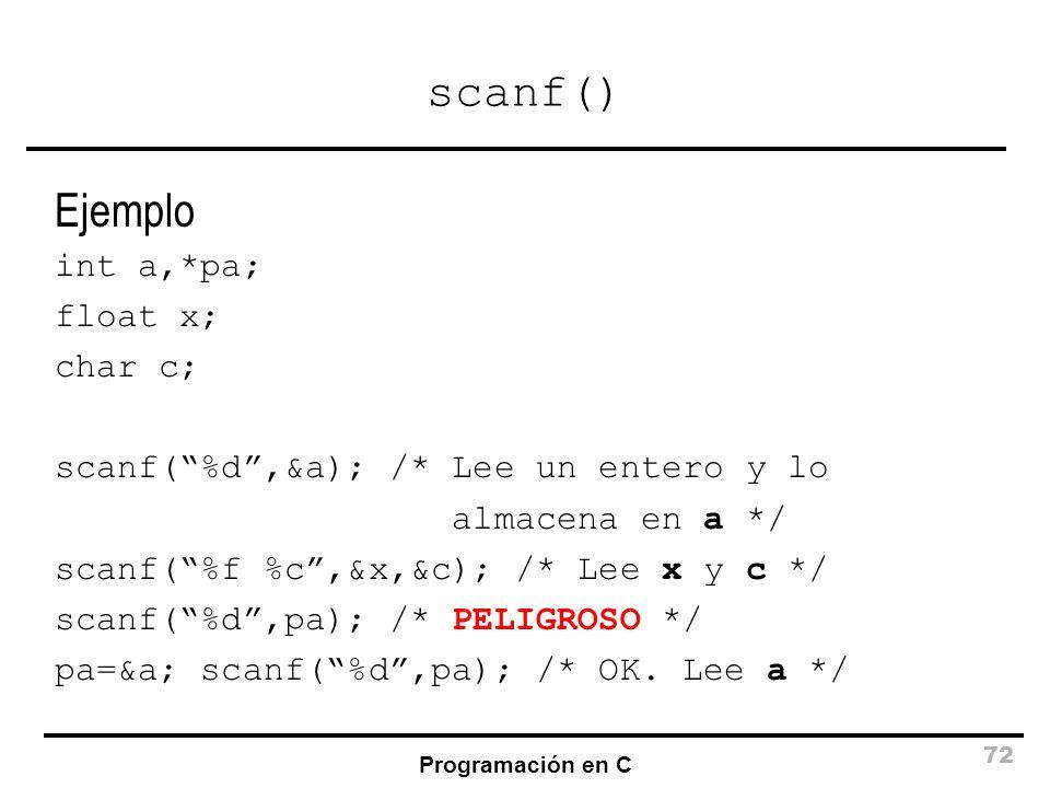 Programación en C 72 scanf() Ejemplo int a,*pa; float x; char c; scanf(%d,&a); /* Lee un entero y lo almacena en a */ scanf(%f %c,&x,&c); /* Lee x y c
