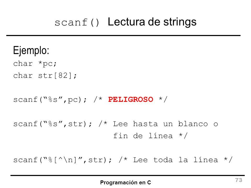 Programación en C 73 scanf() Lectura de strings Ejemplo: char *pc; char str[82]; scanf(%s,pc); /* PELIGROSO */ scanf(%s,str); /* Lee hasta un blanco o