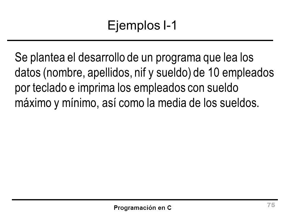 Programación en C 75 Ejemplos I-1 Se plantea el desarrollo de un programa que lea los datos (nombre, apellidos, nif y sueldo) de 10 empleados por tecl